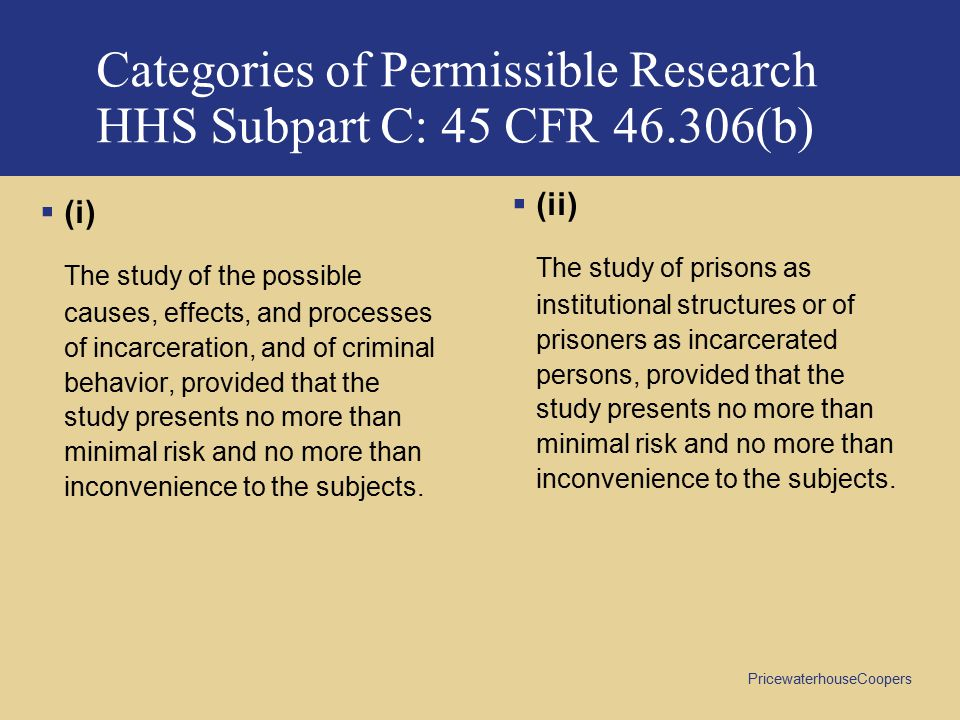 PricewaterhouseCoopers Categories of Permissible Research HHS Subpart C: 45 CFR 46.306(b)  (i) The study of the possible causes, effects, and processes of incarceration, and of criminal behavior, provided that the study presents no more than minimal risk and no more than inconvenience to the subjects.