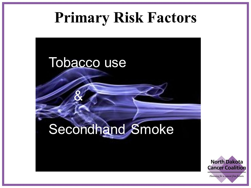 Primary Risk Factors Tobacco use & Secondhand Smoke