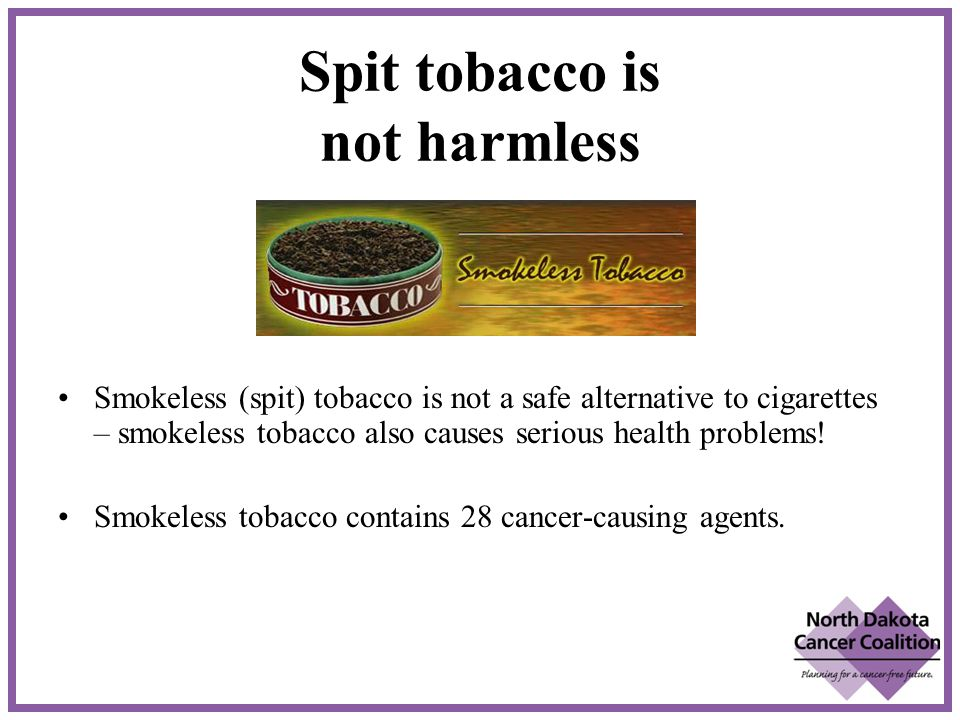Spit tobacco is not harmless Smokeless (spit) tobacco is not a safe alternative to cigarettes – smokeless tobacco also causes serious health problems.