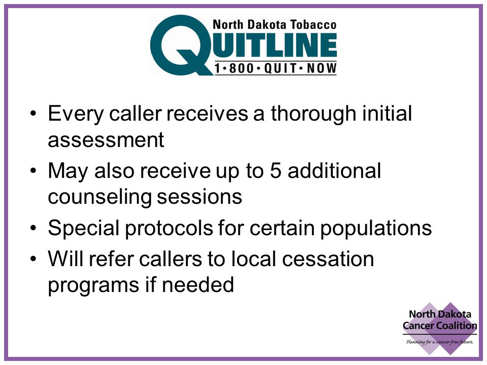 Every caller receives a thorough initial assessment May also receive up to 5 additional counseling sessions Special protocols for certain populations Will refer callers to local cessation programs if needed