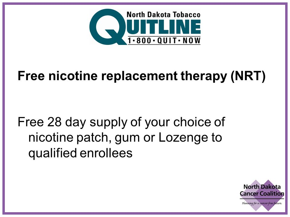 Free nicotine replacement therapy (NRT) Free 28 day supply of your choice of nicotine patch, gum or Lozenge to qualified enrollees