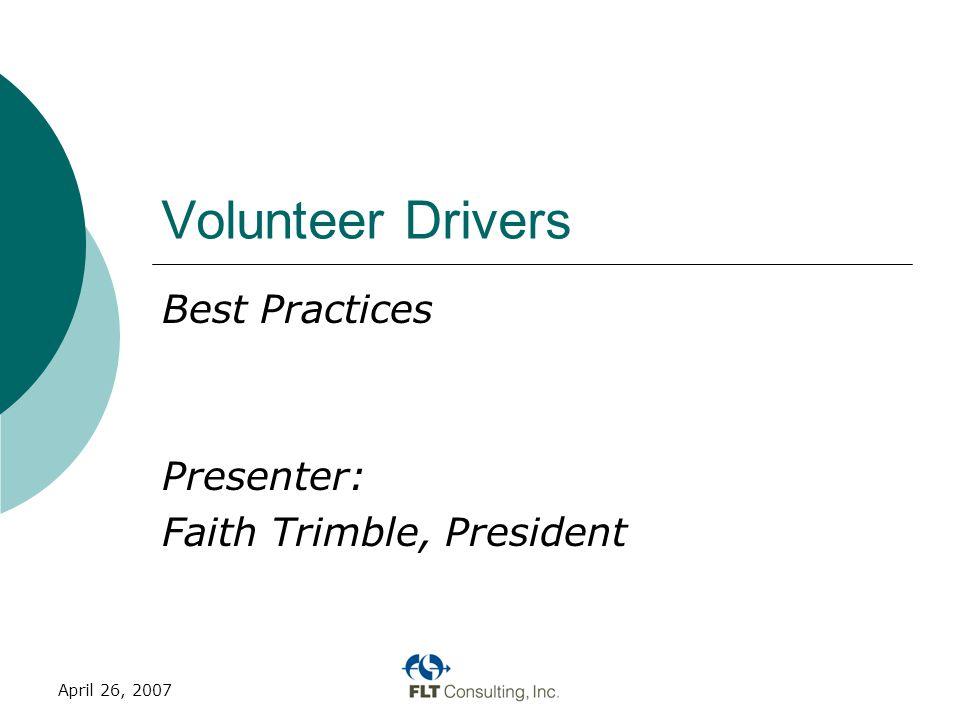 April 26, 2007 Volunteer Drivers Best Practices Presenter: Faith Trimble, President