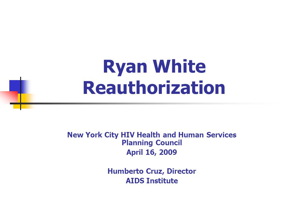Ryan White Reauthorization New York City HIV Health and Human Services Planning Council April 16, 2009 Humberto Cruz, Director AIDS Institute