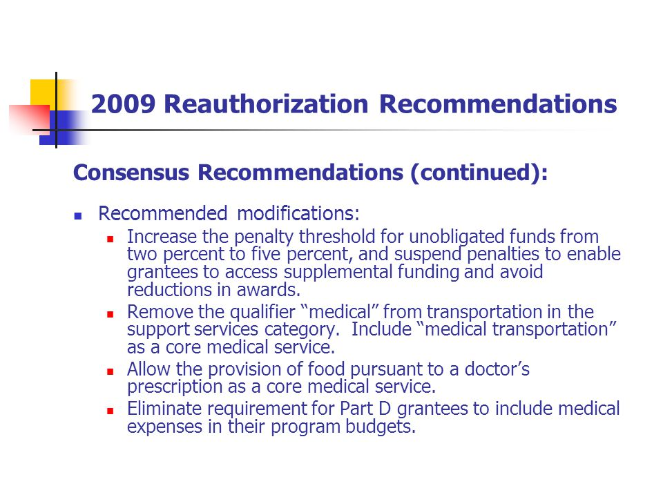2009 Reauthorization Recommendations Consensus Recommendations (continued): Recommended modifications: Increase the penalty threshold for unobligated funds from two percent to five percent, and suspend penalties to enable grantees to access supplemental funding and avoid reductions in awards.