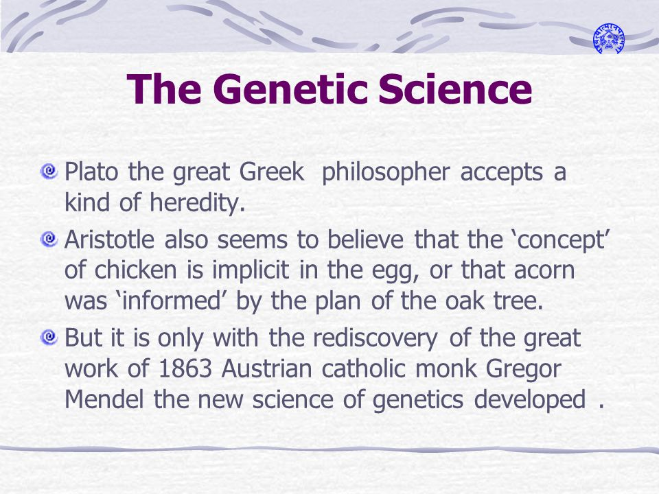 The Genetic Science Plato the great Greek philosopher accepts a kind of heredity.