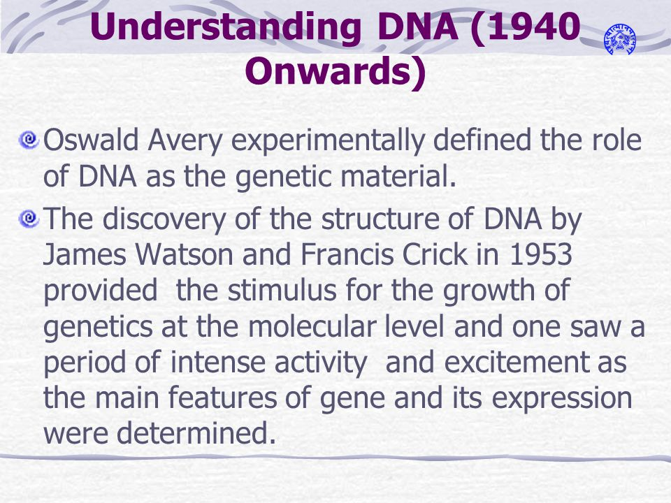 Understanding DNA (1940 Onwards) Oswald Avery experimentally defined the role of DNA as the genetic material.