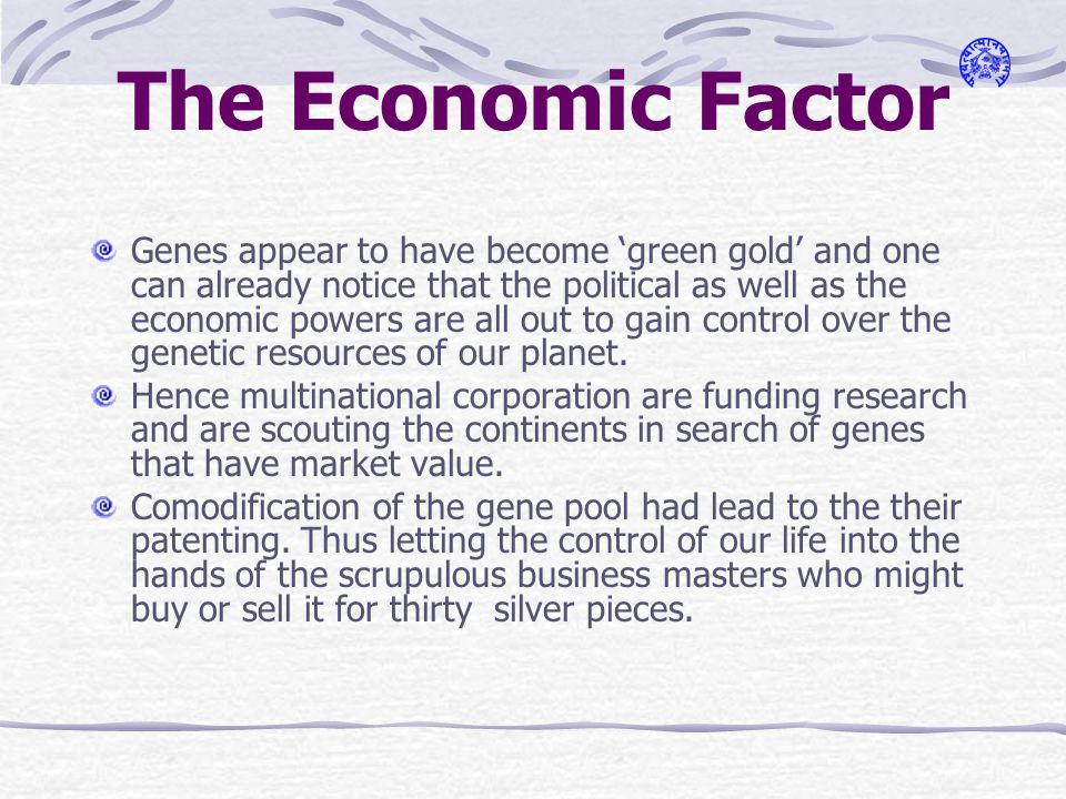 The Economic Factor Genes appear to have become 'green gold' and one can already notice that the political as well as the economic powers are all out to gain control over the genetic resources of our planet.
