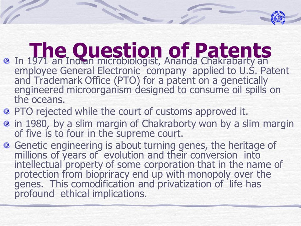 The Question of Patents In 1971 an Indian microbiologist, Ananda Chakrabarty an employee General Electronic company applied to U.S.