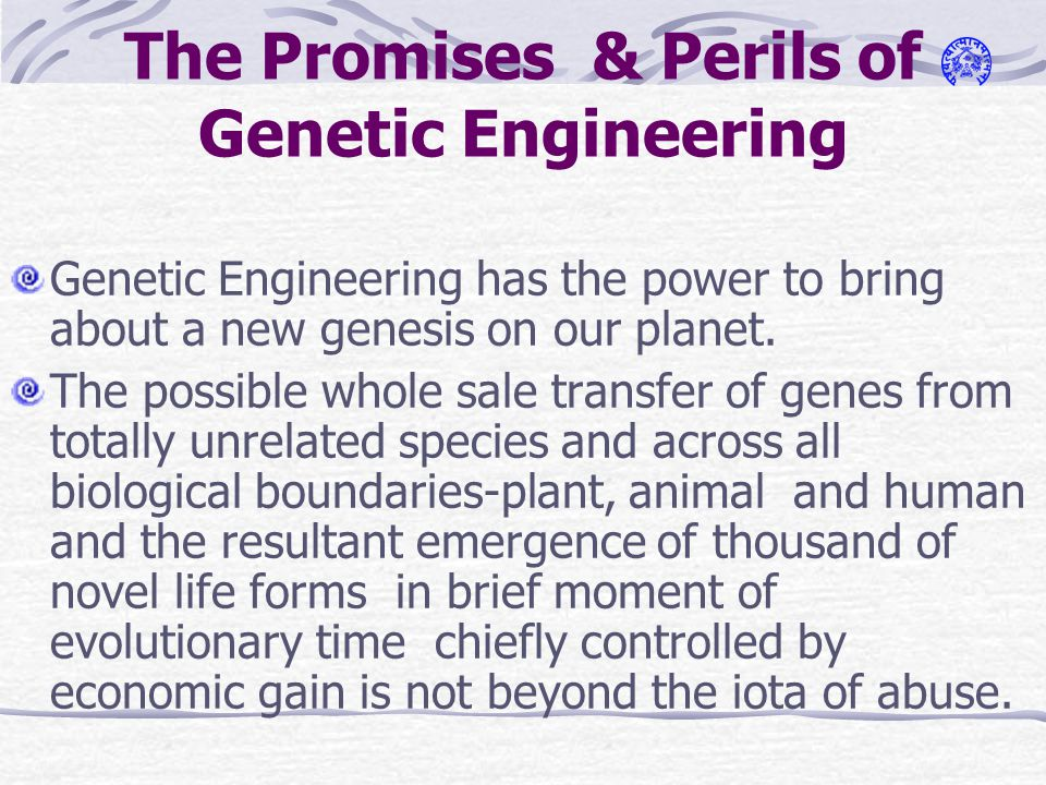 The Promises & Perils of Genetic Engineering Genetic Engineering has the power to bring about a new genesis on our planet.