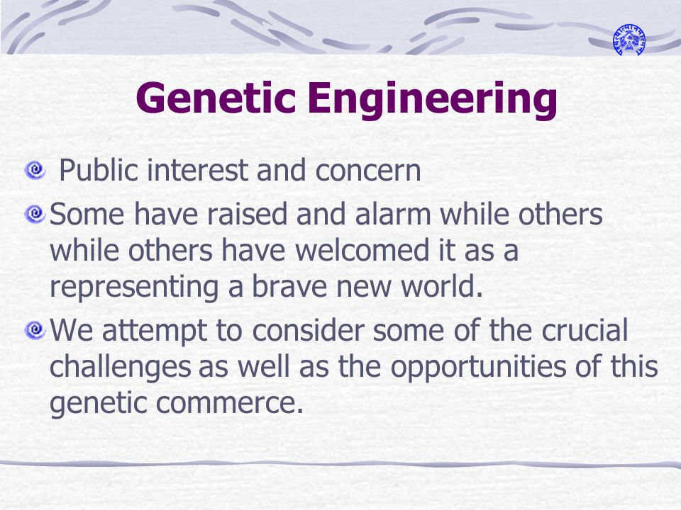 Genetic Engineering Public interest and concern Some have raised and alarm while others while others have welcomed it as a representing a brave new world.