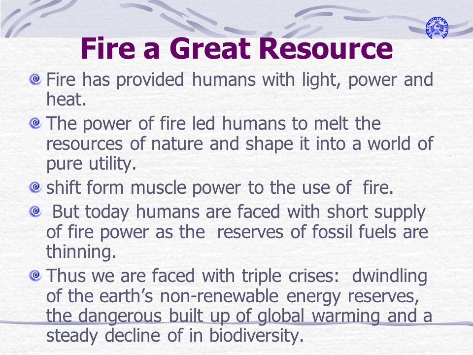 Fire a Great Resource Fire has provided humans with light, power and heat.