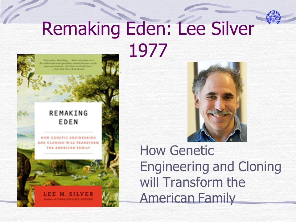 Remaking Eden: Lee Silver 1977 How Genetic Engineering and Cloning will Transform the American Family