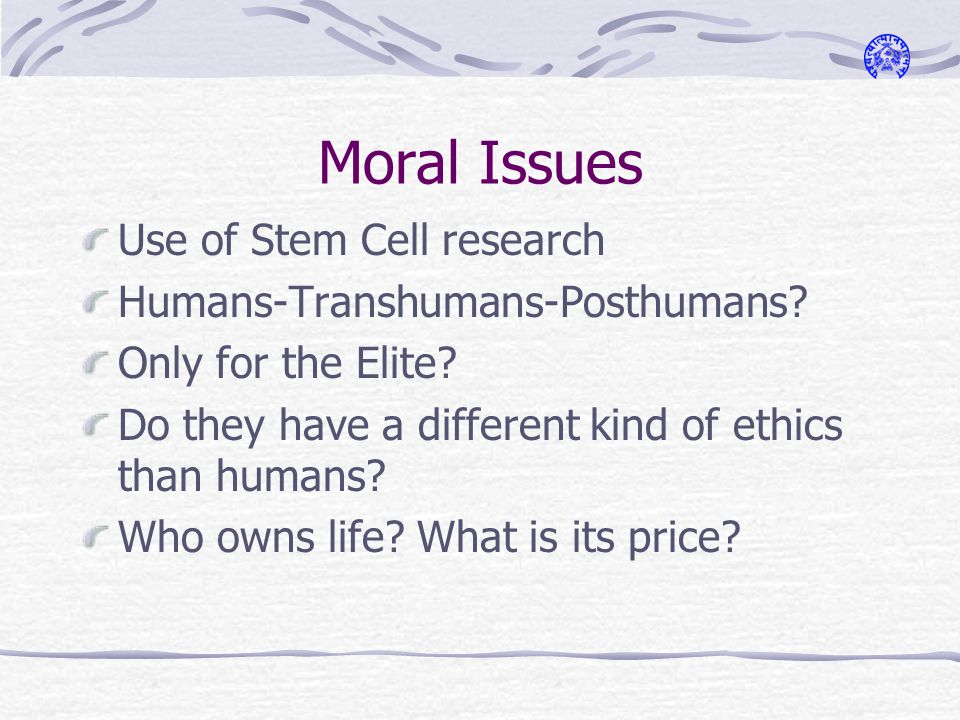 Moral Issues Use of Stem Cell research Humans-Transhumans-Posthumans.