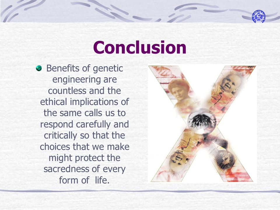 Conclusion Benefits of genetic engineering are countless and the ethical implications of the same calls us to respond carefully and critically so that the choices that we make might protect the sacredness of every form of life.