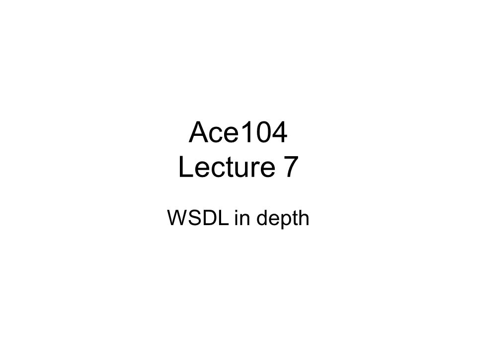 Ace104 Lecture 7 WSDL in depth