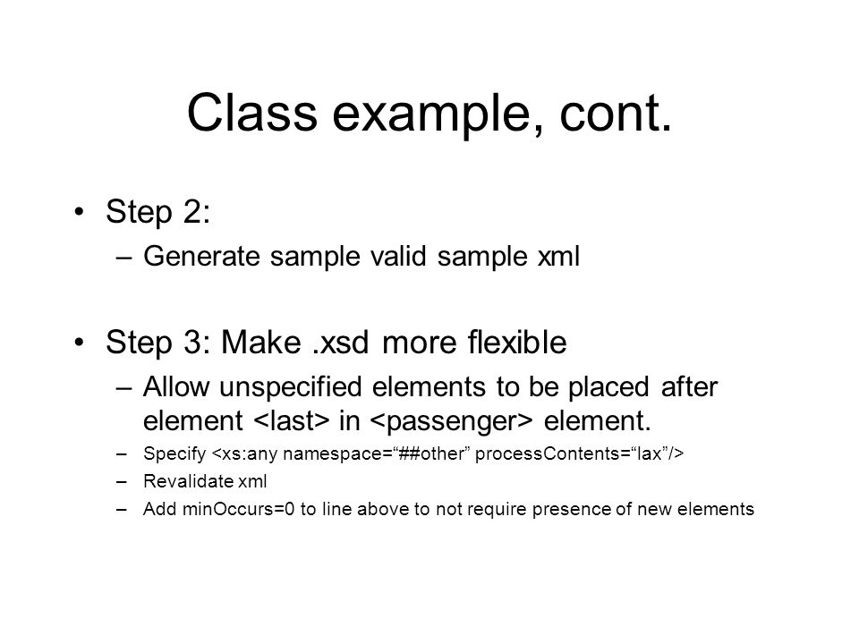 Class example, cont. Step 2: –Generate sample valid sample xml Step 3: Make.xsd more flexible –Allow unspecified elements to be placed after element i