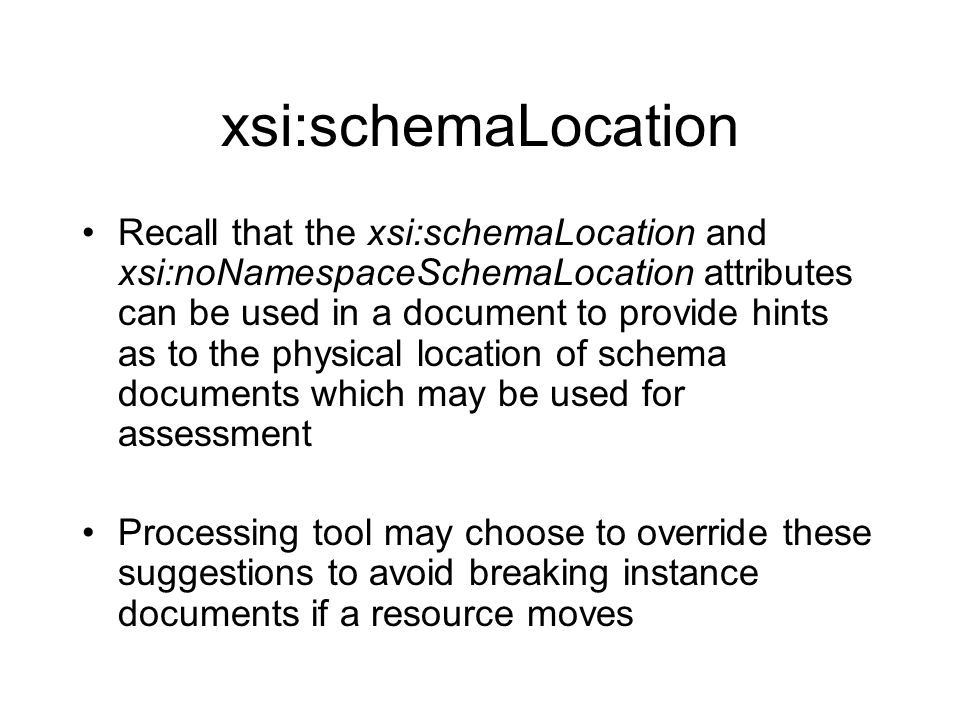 xsi:schemaLocation Recall that the xsi:schemaLocation and xsi:noNamespaceSchemaLocation attributes can be used in a document to provide hints as to th