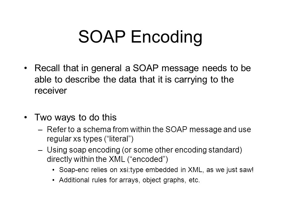 SOAP Encoding Recall that in general a SOAP message needs to be able to describe the data that it is carrying to the receiver Two ways to do this –Refer to a schema from within the SOAP message and use regular xs types ( literal ) –Using soap encoding (or some other encoding standard) directly within the XML ( encoded ) Soap-enc relies on xsi:type embedded in XML, as we just saw.
