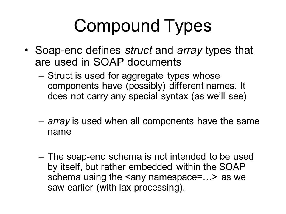 Compound Types Soap-enc defines struct and array types that are used in SOAP documents –Struct is used for aggregate types whose components have (possibly) different names.