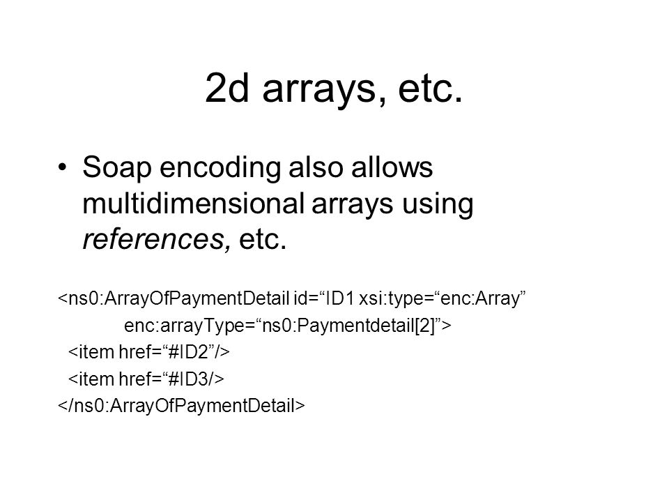 "2d arrays, etc. Soap encoding also allows multidimensional arrays using references, etc. <ns0:ArrayOfPaymentDetail id=""ID1 xsi:type=""enc:Array"" enc:ar"