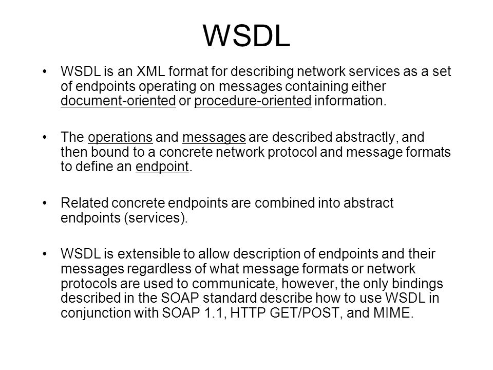 WSDL WSDL is an XML format for describing network services as a set of endpoints operating on messages containing either document-oriented or procedure-oriented information.