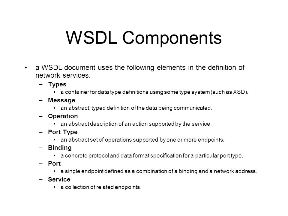 WSDL Components a WSDL document uses the following elements in the definition of network services: –Types a container for data type definitions using some type system (such as XSD).