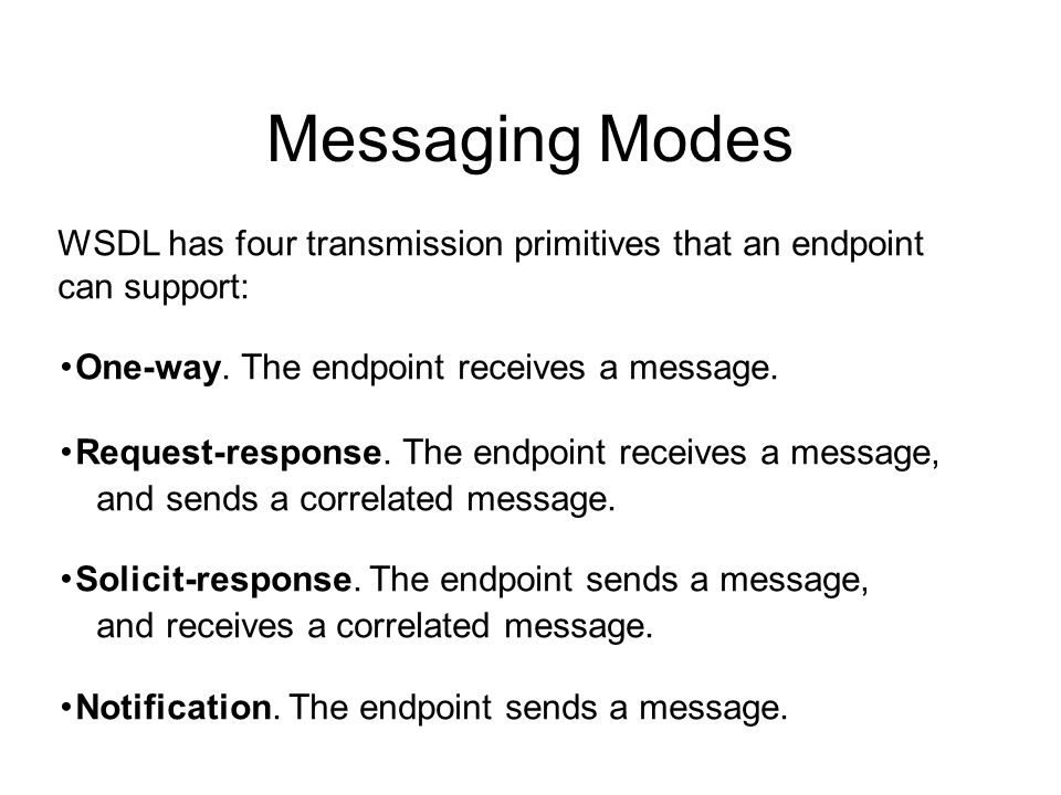 Messaging Modes WSDL has four transmission primitives that an endpoint can support: ・ One-way. The endpoint receives a message. ・ Request-response. Th