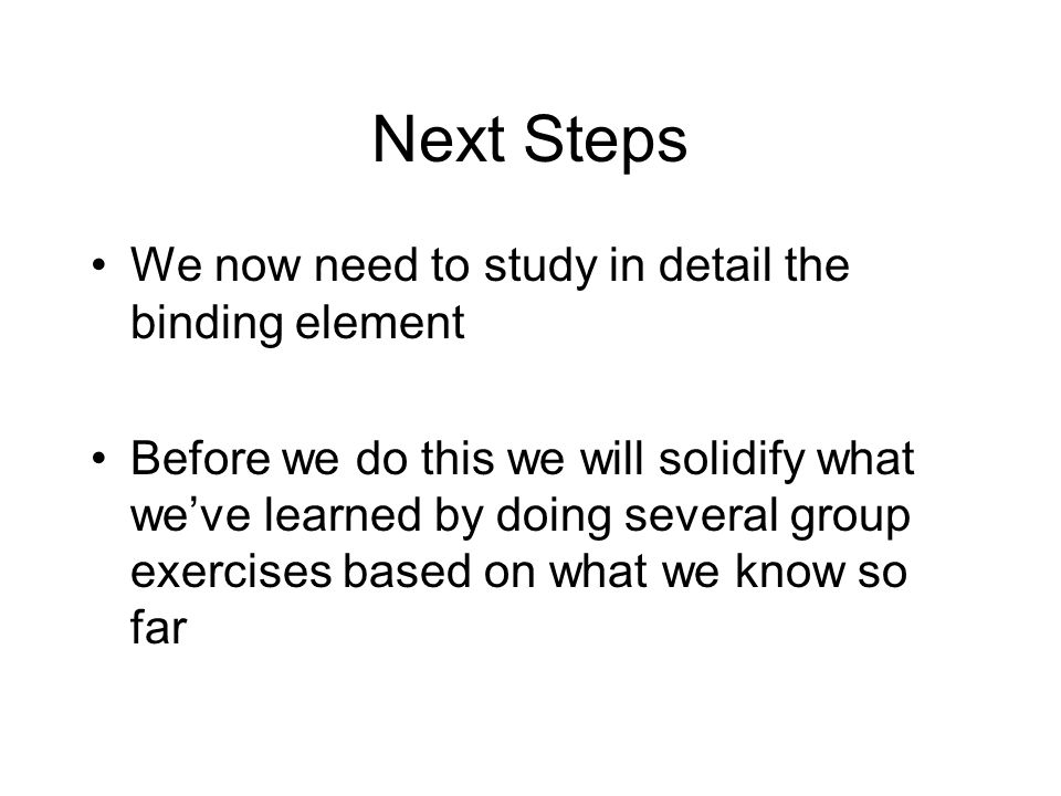 Next Steps We now need to study in detail the binding element Before we do this we will solidify what we've learned by doing several group exercises based on what we know so far