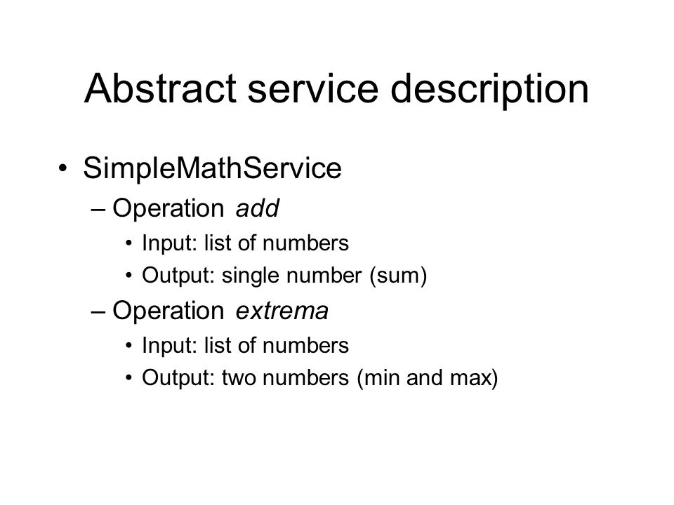 Abstract service description SimpleMathService –Operation add Input: list of numbers Output: single number (sum) –Operation extrema Input: list of num