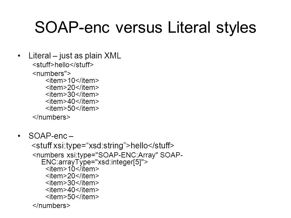 SOAP-enc versus Literal styles Literal – just as plain XML hello 10 20 30 40 50 SOAP-enc – hello 10 20 30 40 50