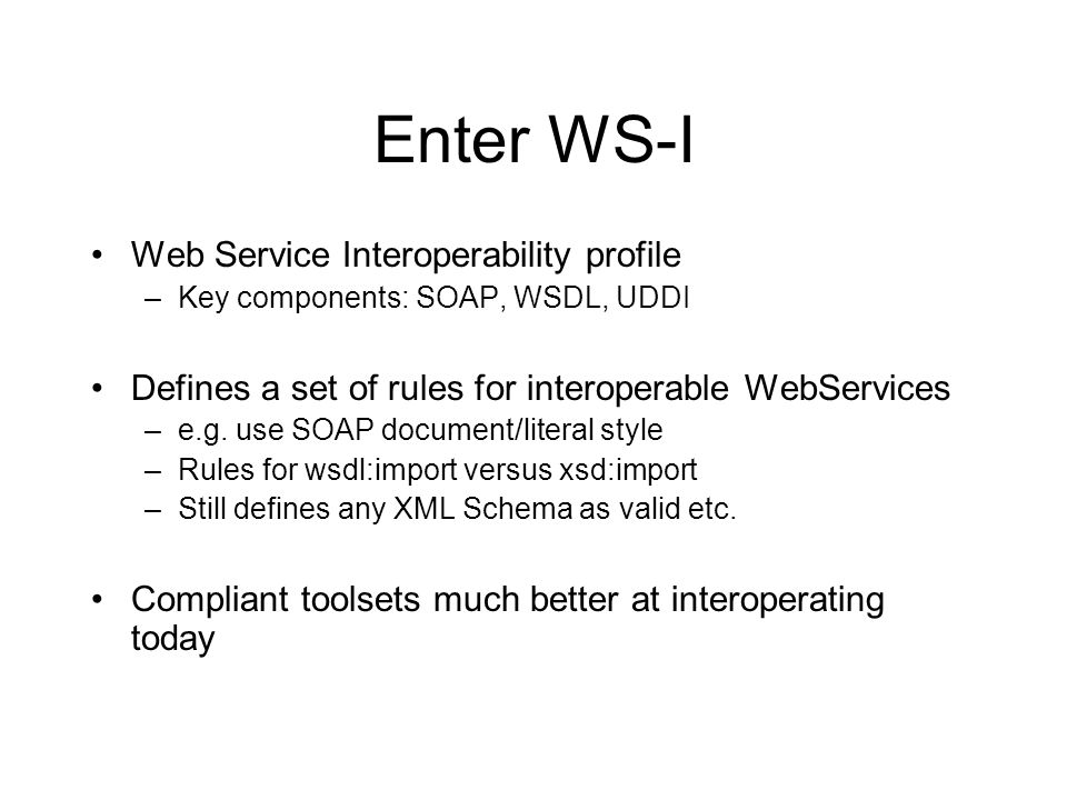 Enter WS-I Web Service Interoperability profile –Key components: SOAP, WSDL, UDDI Defines a set of rules for interoperable WebServices –e.g. use SOAP