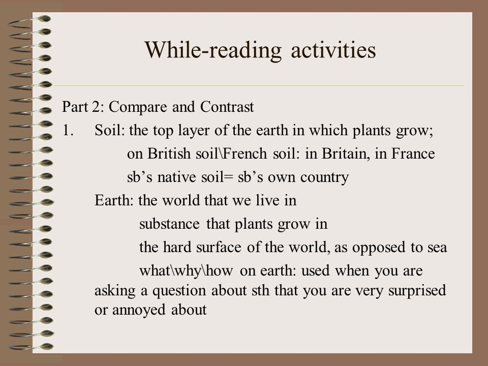 While-reading activities Part 2: Compare and Contrast 1.Soil: the top layer of the earth in which plants grow; on British soil\French soil: in Britain, in France sb's native soil= sb's own country Earth: the world that we live in substance that plants grow in the hard surface of the world, as opposed to sea what\why\how on earth: used when you are asking a question about sth that you are very surprised or annoyed about