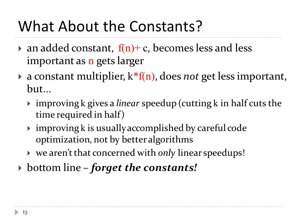  an added constant, f(n)+ c, becomes less and less important as n gets larger  a constant multiplier, k*f(n), does not get less important, but... 