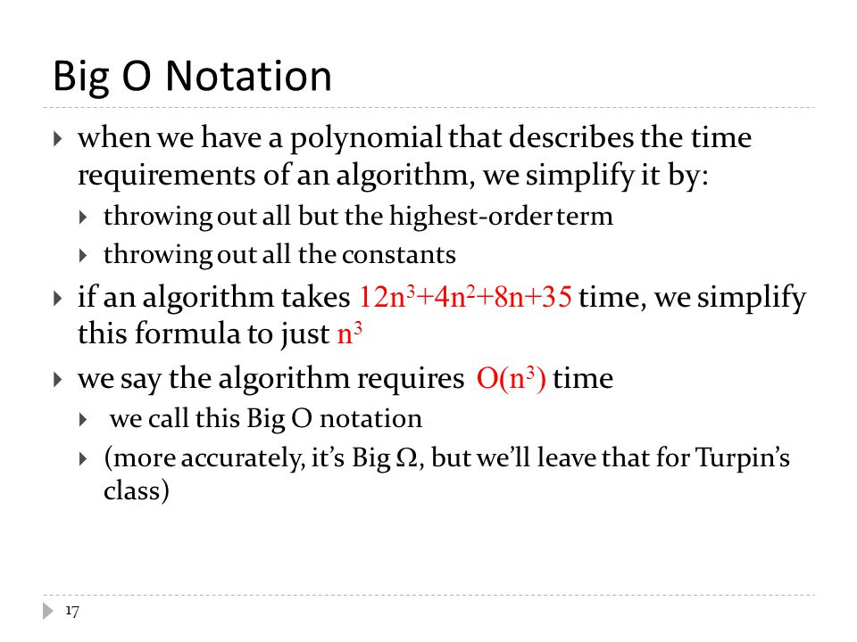 Big O Notation  when we have a polynomial that describes the time requirements of an algorithm, we simplify it by:  throwing out all but the highest
