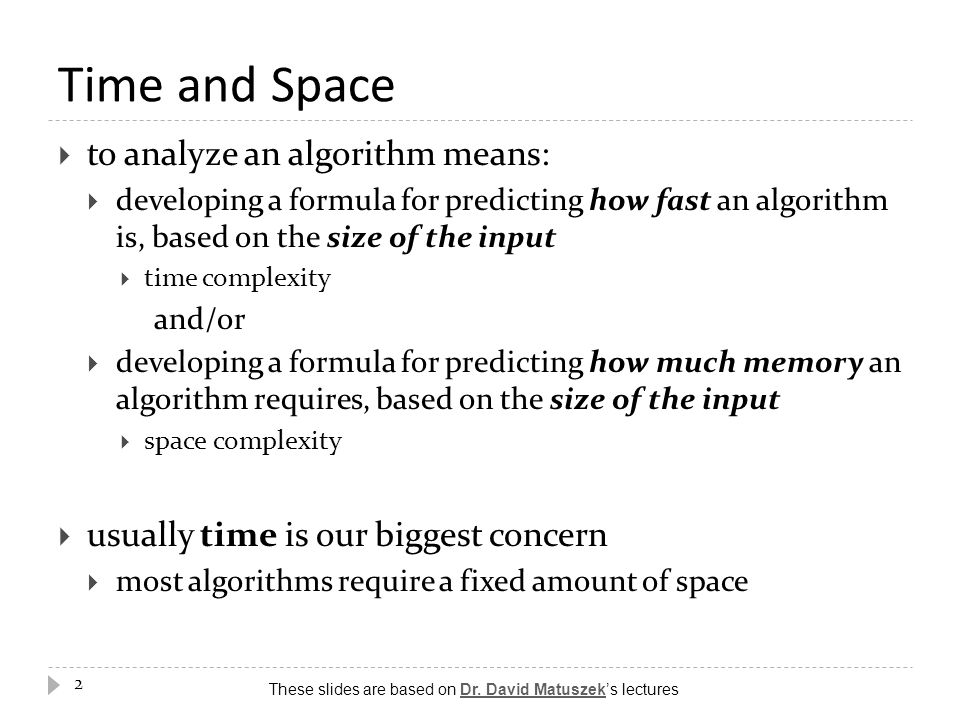 Time and Space  to analyze an algorithm means:  developing a formula for predicting how fast an algorithm is, based on the size of the input  time