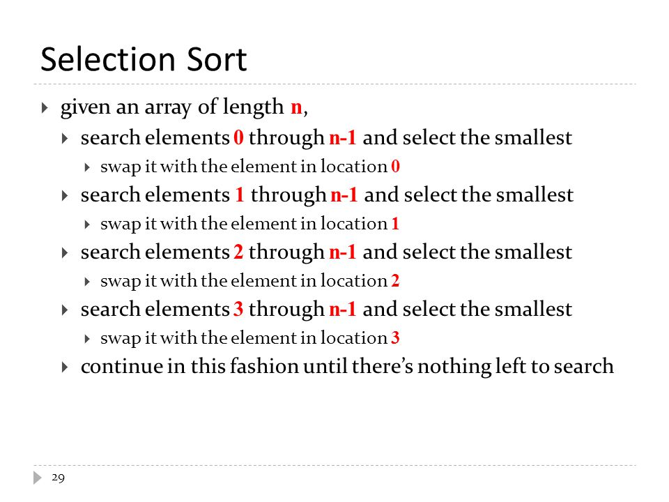 Selection Sort  given an array of length n,  search elements 0 through n-1 and select the smallest  swap it with the element in location 0  search