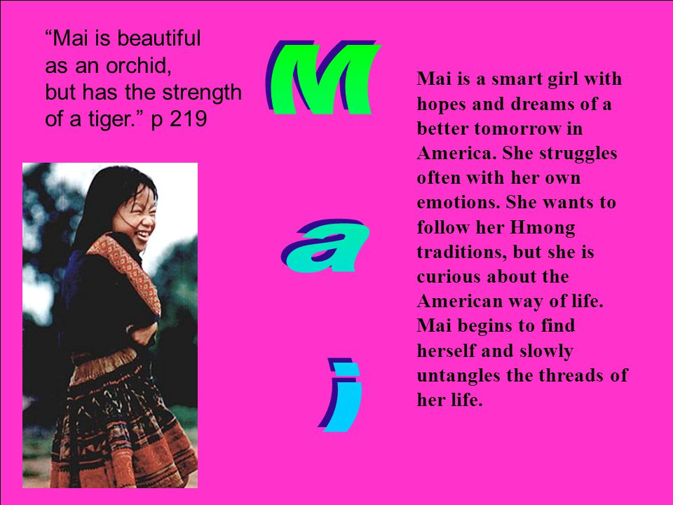 """""""Mai is beautiful as an orchid, but has the strength of a tiger."""" p 219 Mai is a smart girl with hopes and dreams of a better tomorrow in America. She"""