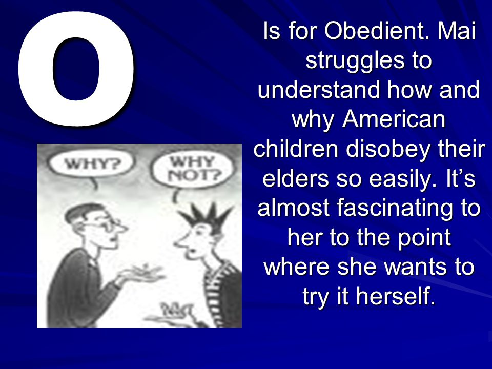 O Is for Obedient. Mai struggles to understand how and why American children disobey their elders so easily. It's almost fascinating to her to the poi