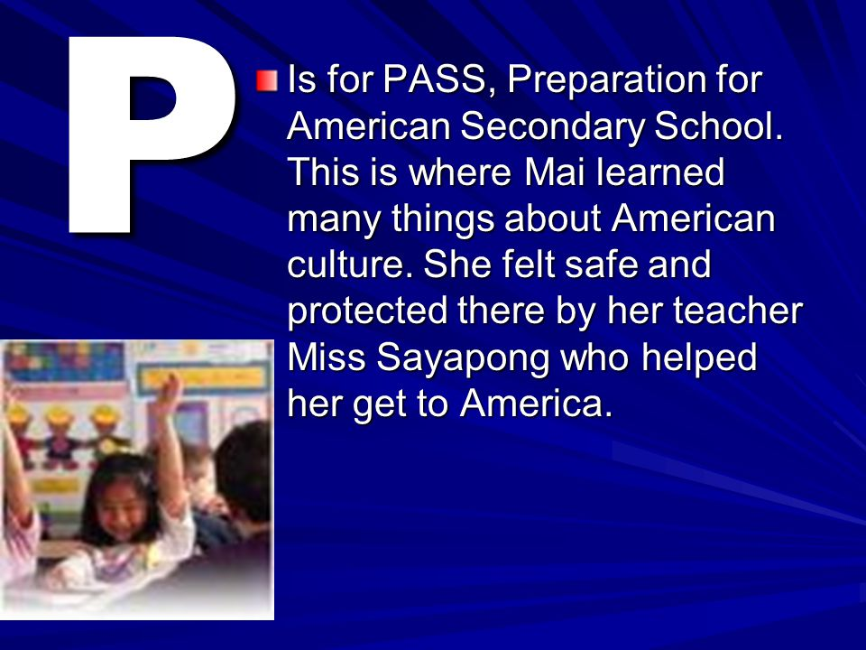 P Is for PASS, Preparation for American Secondary School. This is where Mai learned many things about American culture. She felt safe and protected th