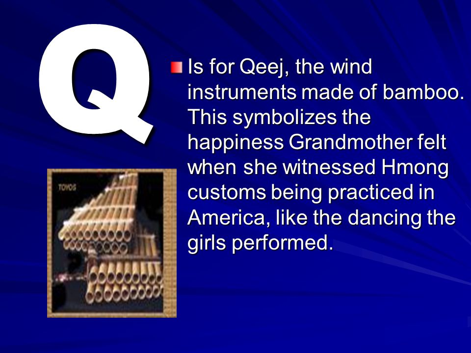 Q Is for Qeej, the wind instruments made of bamboo. This symbolizes the happiness Grandmother felt when she witnessed Hmong customs being practiced in