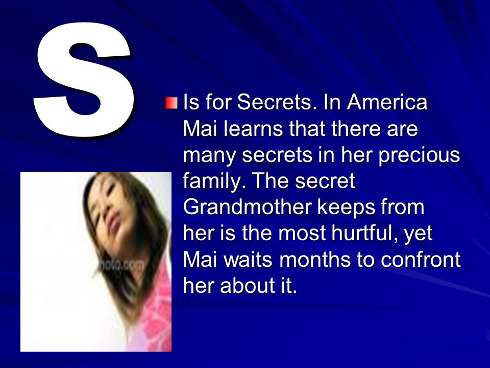S Is for Secrets. In America Mai learns that there are many secrets in her precious family. The secret Grandmother keeps from her is the most hurtful,