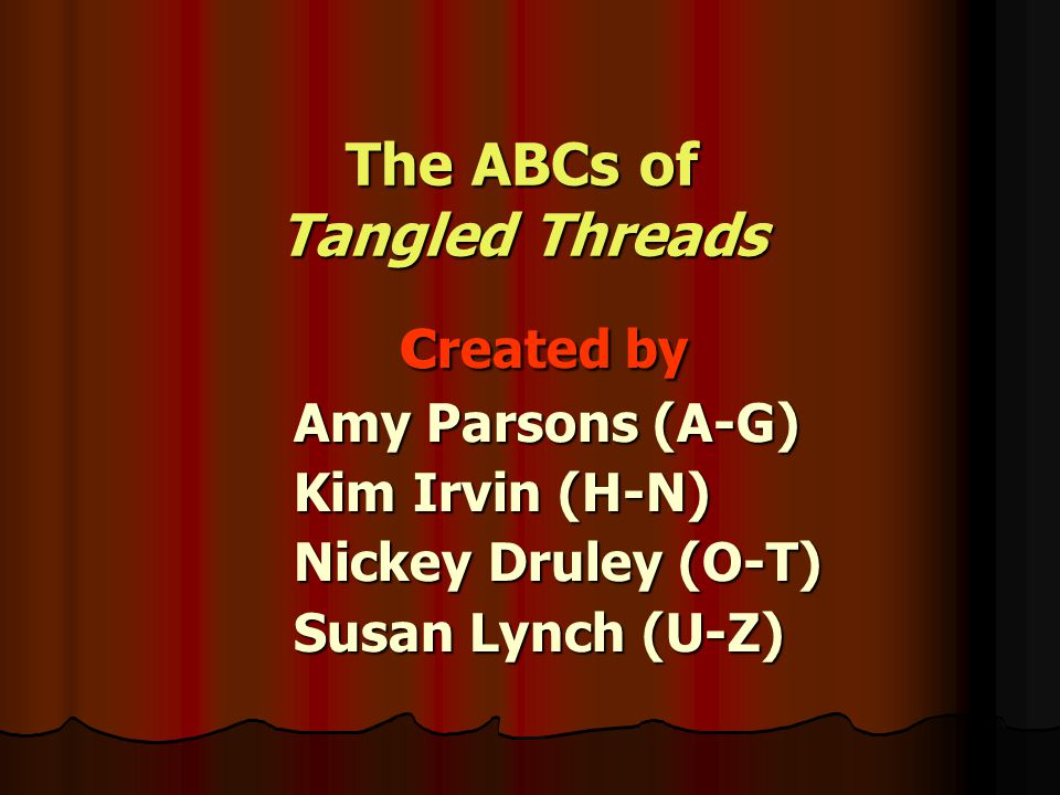 The ABCs of Tangled Threads created by Amy Parsons (A-G) Kim Irvin (H-N) Nickey Druley (O-T) Susan Lynch (U-Z)