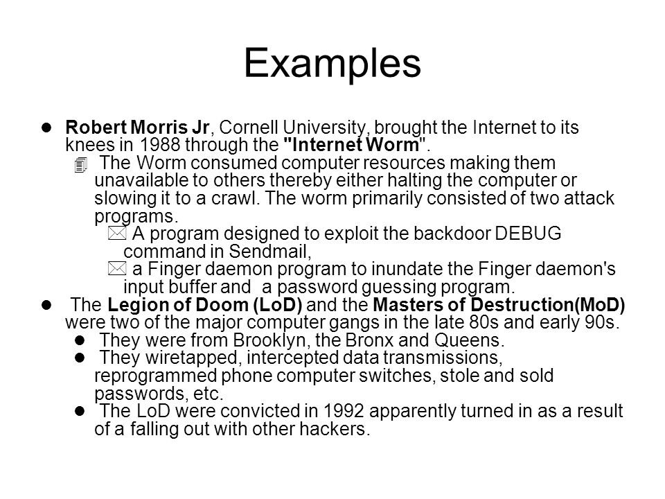 Examples l Robert Morris Jr, Cornell University, brought the Internet to its knees in 1988 through the Internet Worm .