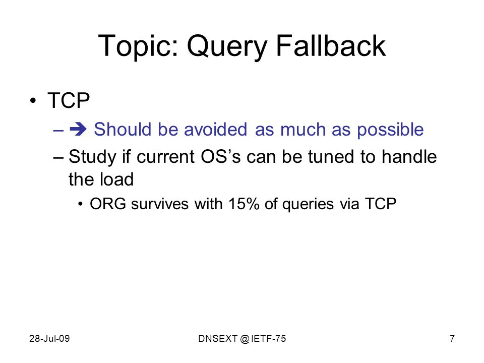 28-Jul-09DNSEXT @ IETF-757 Topic: Query Fallback TCP –  Should be avoided as much as possible –Study if current OS's can be tuned to handle the load ORG survives with 15% of queries via TCP