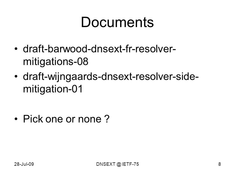28-Jul-09DNSEXT @ IETF-758 Documents draft-barwood-dnsext-fr-resolver- mitigations-08 draft-wijngaards-dnsext-resolver-side- mitigation-01 Pick one or none ?