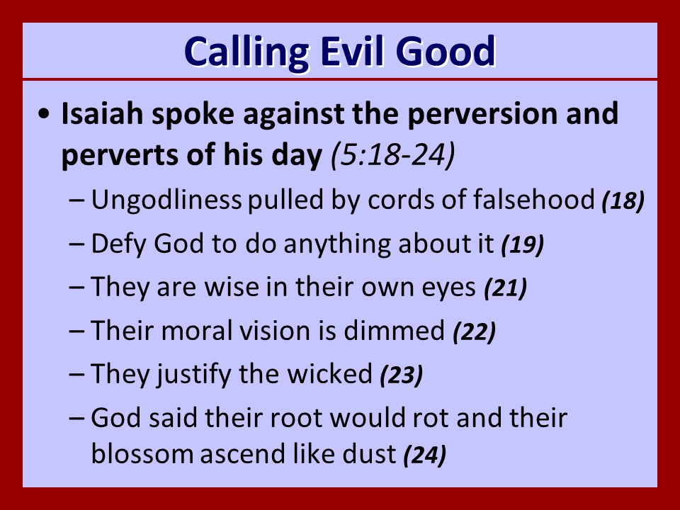 Calling Evil Good Isaiah spoke against the perversion and perverts of his day (5:18-24) –Ungodliness pulled by cords of falsehood (18) –Defy God to do anything about it (19) –They are wise in their own eyes (21) –Their moral vision is dimmed (22) –They justify the wicked (23) –God said their root would rot and their blossom ascend like dust (24)