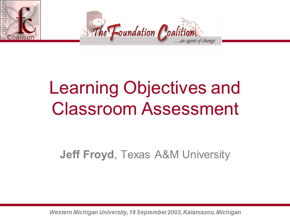 Western Michigan University, 18 September 2003, Kalamazoo, Michigan Learning Objectives and Classroom Assessment Jeff Froyd, Texas A&M University