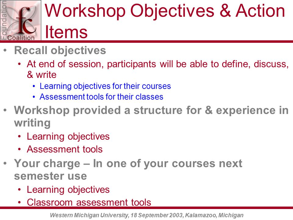 Western Michigan University, 18 September 2003, Kalamazoo, Michigan Workshop Objectives & Action Items Recall objectives At end of session, participants will be able to define, discuss, & write Learning objectives for their courses Assessment tools for their classes Workshop provided a structure for & experience in writing Learning objectives Assessment tools Your charge – In one of your courses next semester use Learning objectives Classroom assessment tools