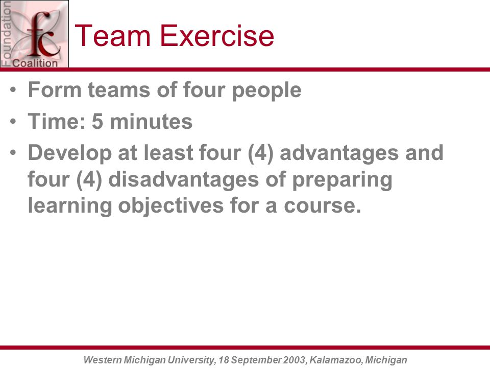 Western Michigan University, 18 September 2003, Kalamazoo, Michigan Team Exercise Form teams of four people Time: 5 minutes Develop at least four (4) advantages and four (4) disadvantages of preparing learning objectives for a course.