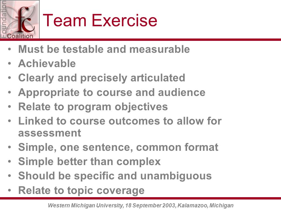 Western Michigan University, 18 September 2003, Kalamazoo, Michigan Team Exercise Must be testable and measurable Achievable Clearly and precisely articulated Appropriate to course and audience Relate to program objectives Linked to course outcomes to allow for assessment Simple, one sentence, common format Simple better than complex Should be specific and unambiguous Relate to topic coverage